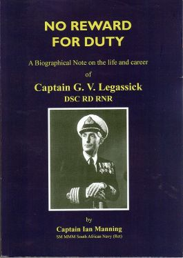 A Biographical Note on the life and career of Captain G. V. Legassick DSC RD RNR by Captain Ian Manning SM MMM South African Navy [Ret]